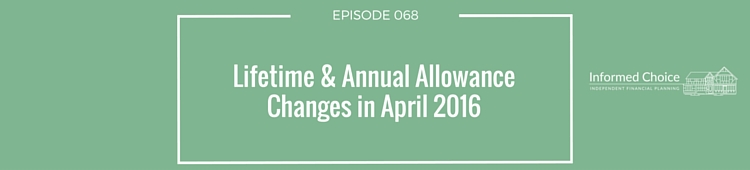 Podcast 068: Lifetime & Annual Allowance Changes in April 2016