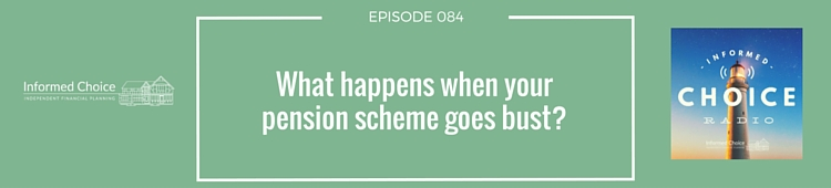 Informed Choice Radio 084: What happens when your pension scheme goes bust?