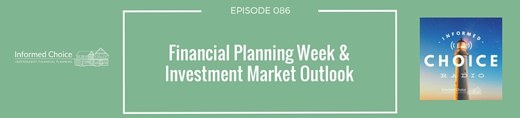 Informed Choice Radio 086: Financial Planning Week & Investment Market Outlook