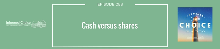 Informed Choice Radio 088: Cash versus shares