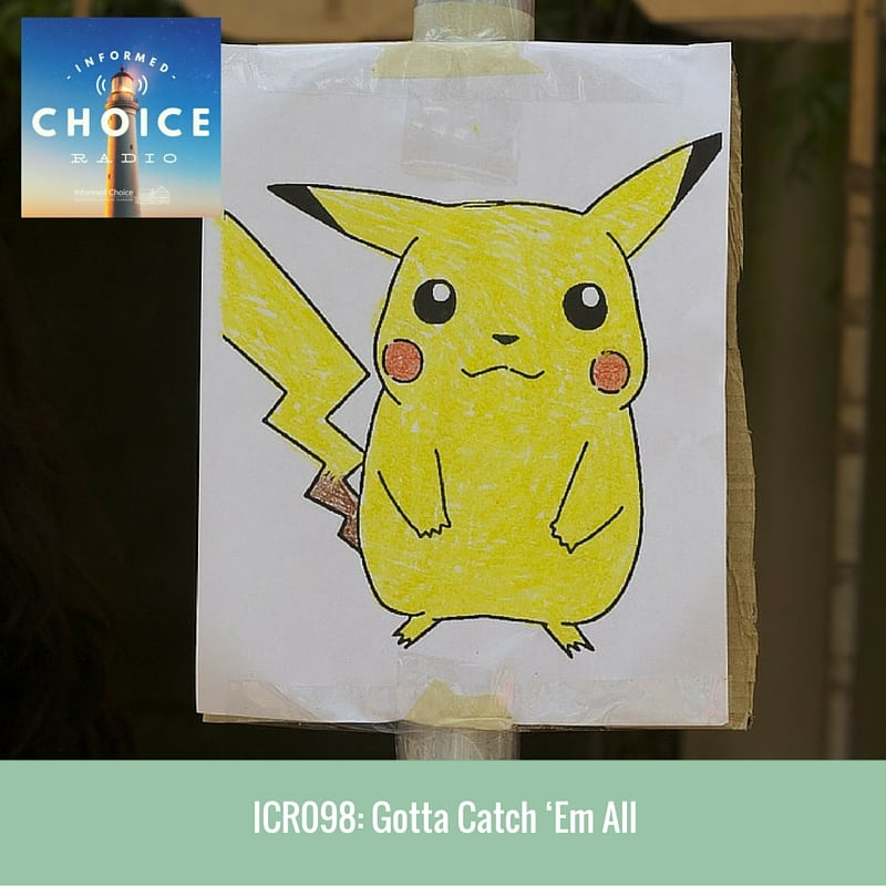 Informed Choice Radio 098: Gotta Catch 'Em All