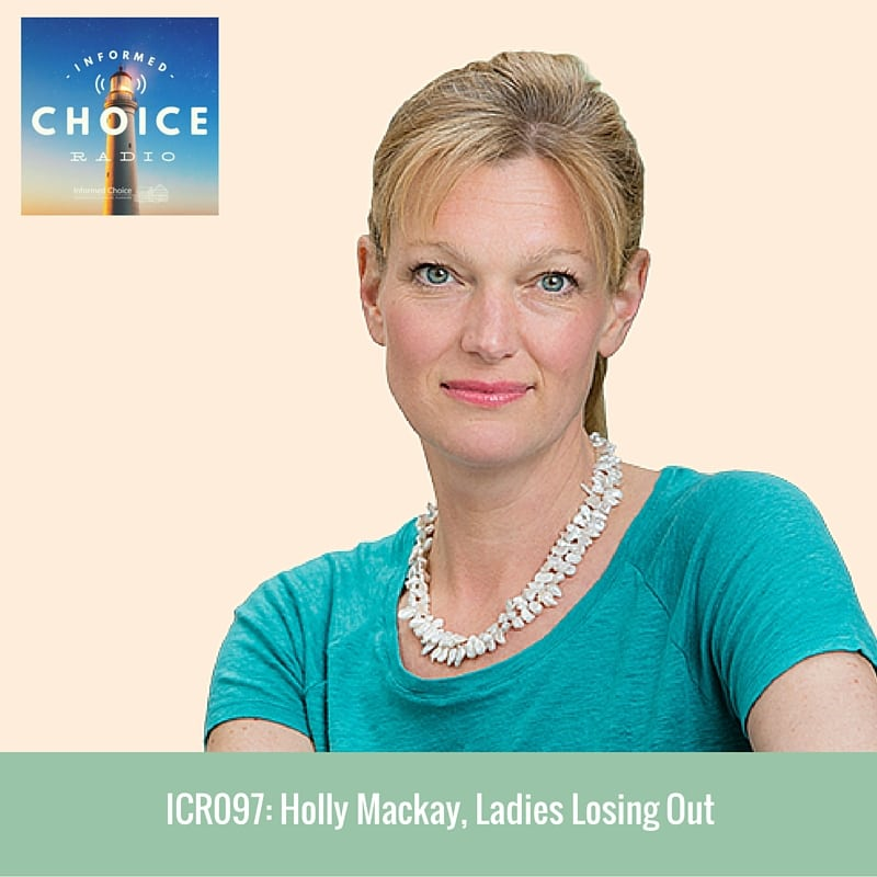 Informed Choice Radio 097: Holly Mackay, Ladies Losing Out