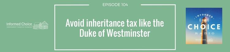 Informed Choice Radio 104: Avoid inheritance tax like the Duke of Westminster