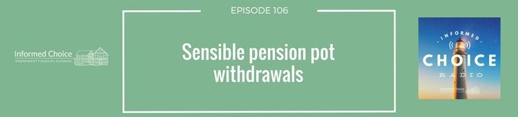 Informed Choice Radio 106: Sensible pension pot withdrawals