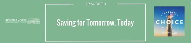 Informed Choice Radio 110: Saving For Tomorrow, Today
