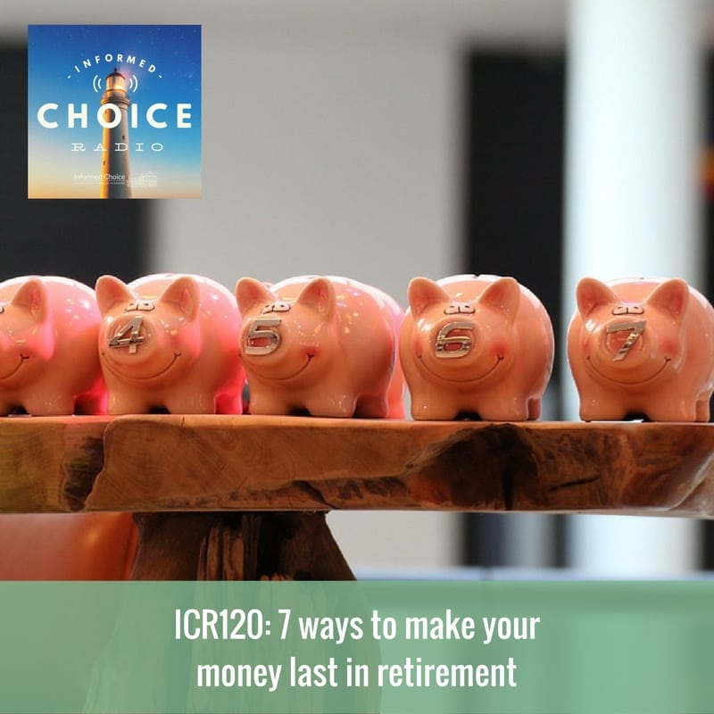 Informed Choice Radio 120: 7 ways to make your money last in retirement