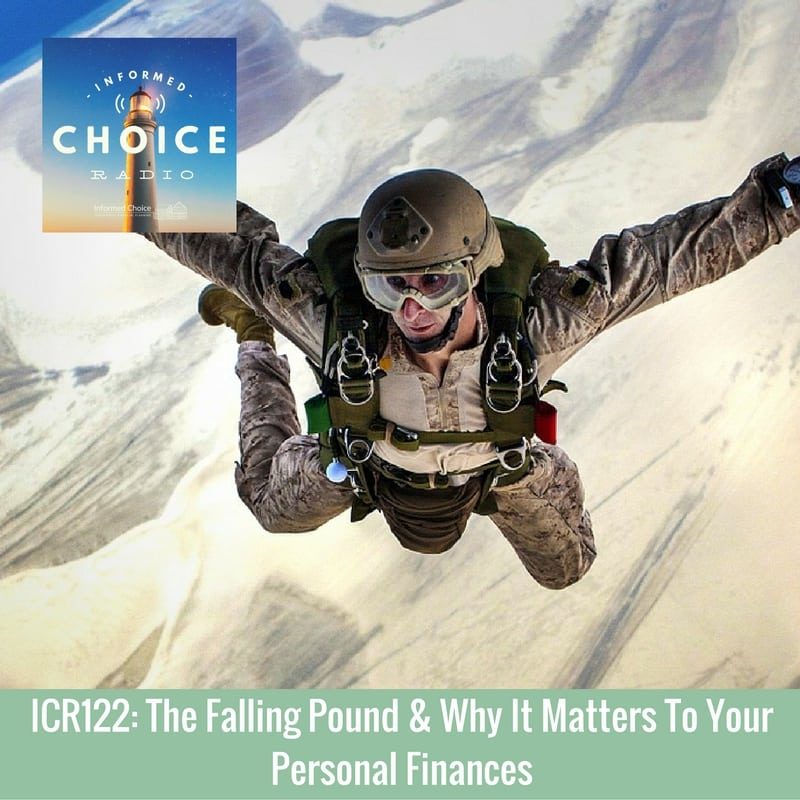 Informed Choice Radio 122: The Falling Pound & Why It Matters To Your Personal Finances
