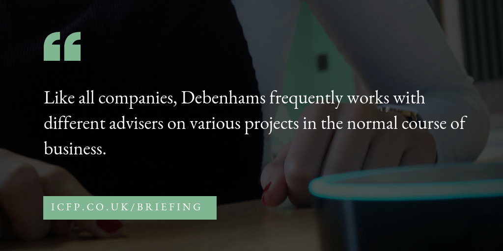 Like all companies, Debenhams frequently works with different advisers on various projects in the normal course of business.